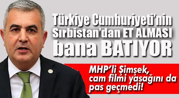 MHP'Lİ ŞİMŞEK'TEN CAM FİLMİ VE SIRBİSTAN'DAN ET İTHALATI TEPKİSİ