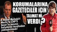 CHP'Lİ SEÇER'İN KORUMALARI DA GAZETECİLERE KAFAYI TAKTI… YANINA YAKLAŞTIRMADILAR!