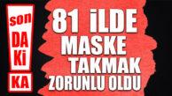 SON DAKİKA… TÜM TÜRKİYE'DE MASKE TAKMAK ZORUNLU OLDU!