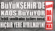 """BÜYÜKŞEHİR'DE KAOS BÜYÜYOR… SENDİKADAN İŞÇİLERE UYARI: """"KİMSE YERİNDEN AYRILMASIN!"""""""