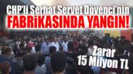 SERHAT SERVET DÖVENCİ'NİN FABRİKASI YANDI! ZARAR 15 MİLYON TL